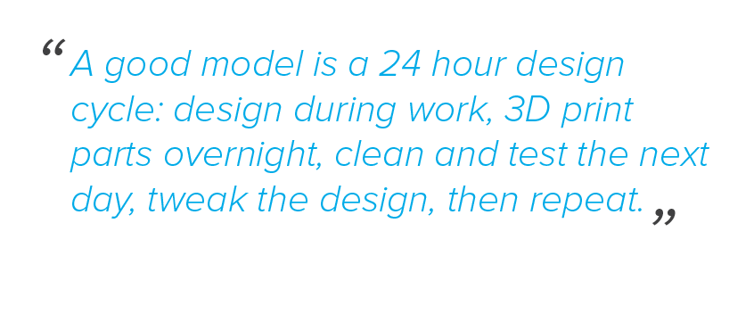 A good model is a 24 hour design cycle: design during work, 3D print parts overnight, clean and test the next day, tweak the design, then repeat.