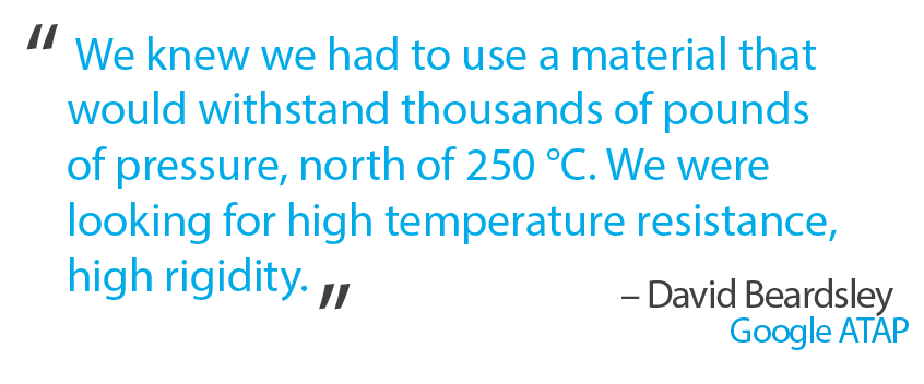"""We knew we had to use a material that would withstand thousands of pounds of pressure, north of 250 °C. We were looking for high temperature resistance, high rigidity."" - David Beardsley"