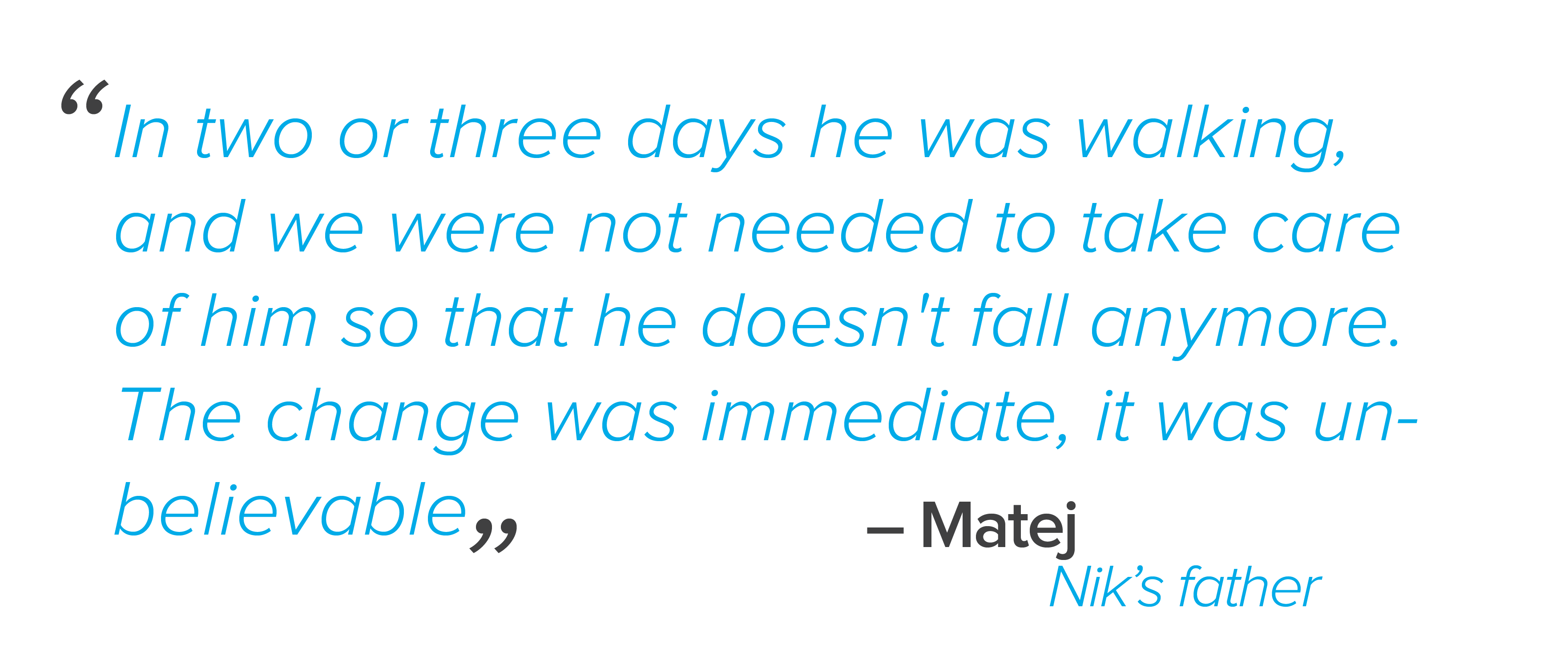 "In two or three days he was walking, and we were not needed to take care of him so that he doesn't fall anymore. The change was immediate, it was unbelievable,"" recalls Matej"
