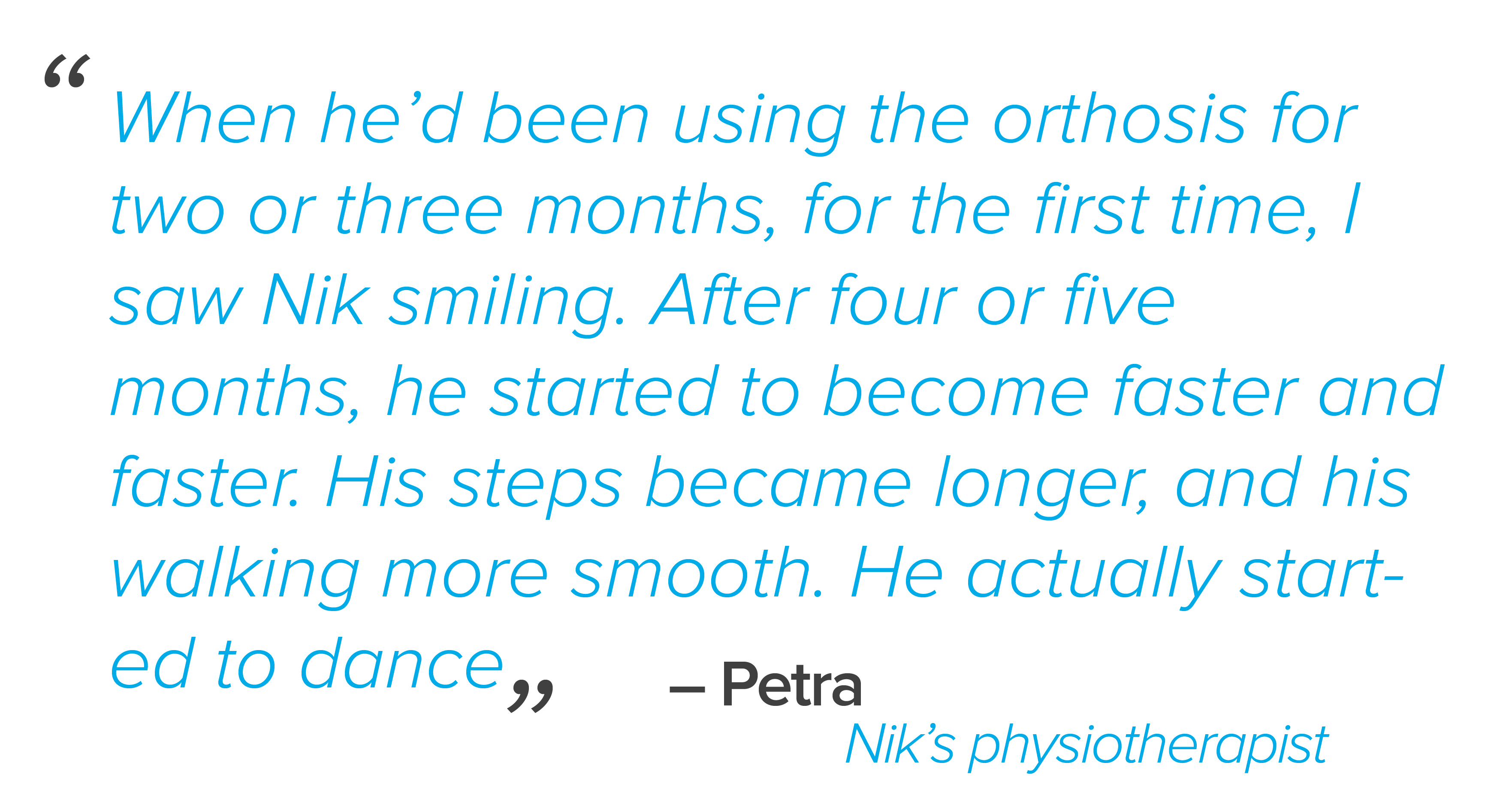 """When he'd been using the orthosis for two or three months, for the first time, I saw Nik smiling. After four or five months, he started to become faster and faster. His steps became longer, and his walking more smooth. He actually started to dance,"" said Petra."
