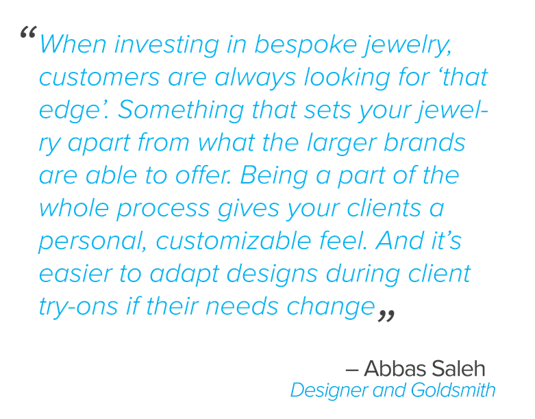 When investing in bespoke jewelry, customers are always looking for 'that edge'. Something that sets your jewelry apart from what the larger brands are able to offer. Being a part of the whole process gives your clients a personal, customizable feel. And it's easier to adapt designs during client try-ons if their needs change, Saleh said.