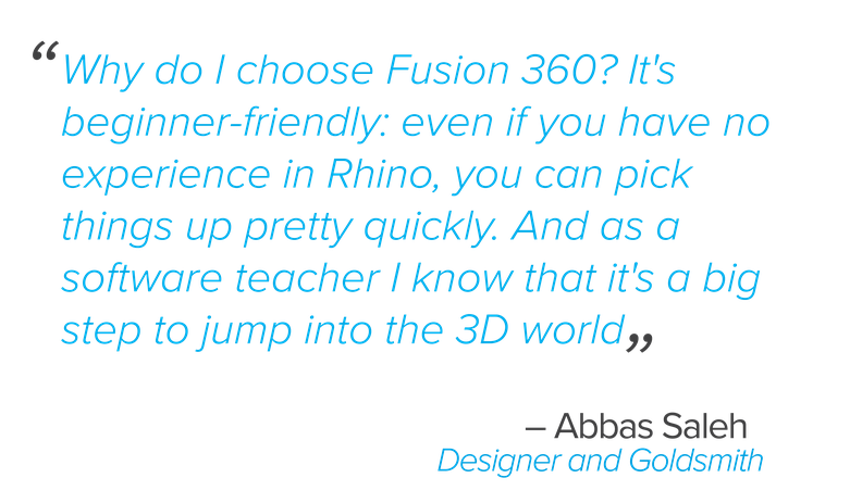 """Why do I choose Fusion 360? It's beginner-friendly: even if you have no experience in Rhino, you can pick things up pretty quickly. And as a software teacher I know that it's a big step to jump into the 3D world""  Saleh said."
