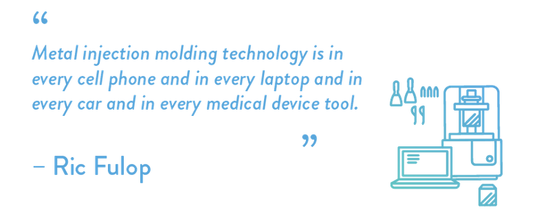 Metal injection molding technology is in every cell phone and in every laptop and in every car and in every medical device tool.