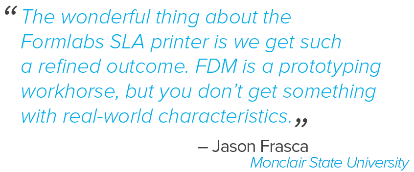 """The really wonderful thing about the Formlabs SLA printer is we get such a refined outcome. FDM is a prototyping workhorse, but you don't get something with real world characteristics,"" said Jason Frasca."