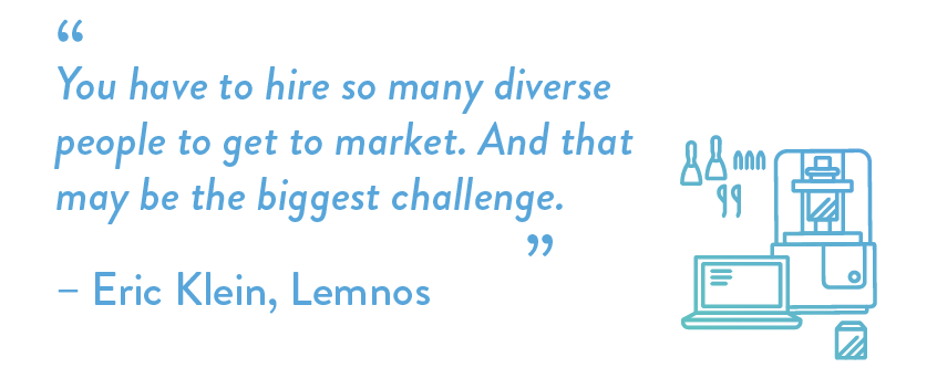 You have to hire so many diverse people to get to market. And that may be the biggest challenge.