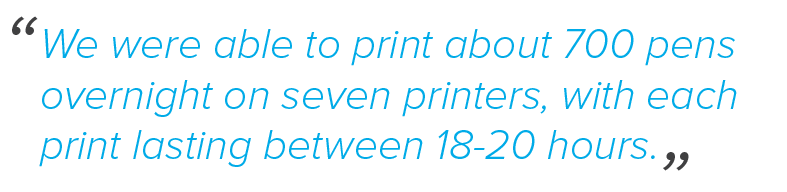We were able to print about 700 pens overnight on seven printers, with each print lasting between 18-20 hours.
