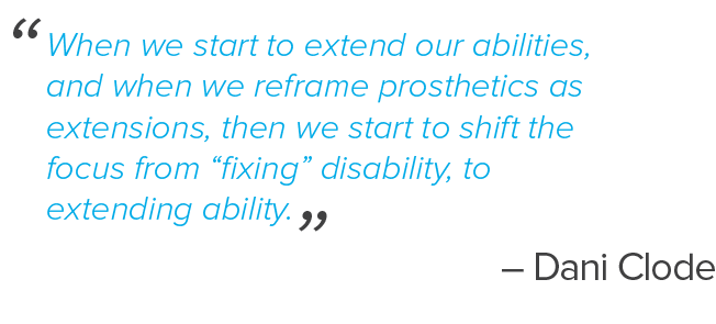 "When we start to extend our abilities, and when we reframe prosthetics as extensions, then we start to shift the focus from ""fixing"" disability, to extending ability. – Dani Clode"